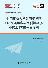2018年中国石油大学外国语学院448汉语写作与百科知识[专业硕士]考研全套资料