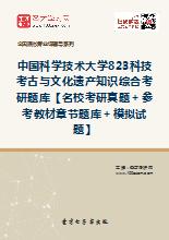 2018年中国科学技术大学823科技考古与文化遗产知识综合考研题库【名校考研真题+参考教材章节题库+模拟试题】