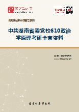 2019年中共湖南省委党校610政治学原理考研全套资料