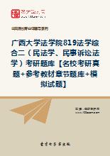 2018年广西大学法学院819法学综合二(民法学、民事诉讼法学)考研题库【名校考研真题+参考教材章节题库+模拟试题】