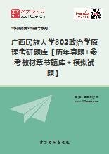 2018年广西民族大学802政治学原理考研题库【历年真题+参考教材章节题库+模拟试题】