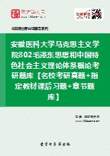 2021年安徽医科大学马克思主义学院802毛泽东思想和中国特色社会主义理论体系概论考研题库【名校考研真题+指定教材课后习题+章节题库】