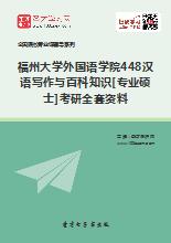 2019年福州大学外国语学院448汉语写作与百科知识[专业硕士]考研全套资料