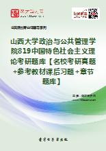 2020年山西大学政治与公共管理学院819中国特色社会主义理论考研题库【名校考研真题+参考教材课后习题+章节题库】