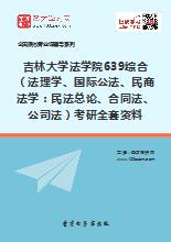 2019年吉林大学法学院639综合(法理学、国际公法、民商法学:民法总论、合同法、公司法)考研全套资料