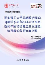 2019年西安理工大学思想政治理论课教学科研部861毛泽东思想和中国特色社会主义理论体系概论考研全套资料