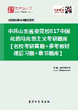 2021年中共山东省委党校817中国化的马克思主义考研题库【名校考研真题+参考教材课后习题+章节题库】