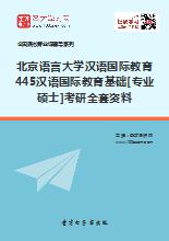 2019年北京语言大学汉语国际教育445汉语国际教育基础[专业硕士]考研全套资料