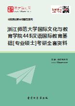 2019年浙江师范大学国际文化与教育学院445汉语国际教育基础[专业硕士]考研全套资料