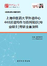 2018年上海中医药大学外语中心448汉语写作与百科知识[专业硕士]考研全套资料