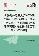 2019年上海对外经贸大学WTO研究教育学院722民法、商法(各75分)考研题库【名校考研真题+指定教材课后习题+章节题库】