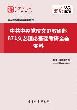 2019年中共中央党校文史教研部871文艺理论基础考研全套资料