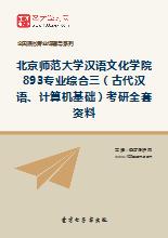 2019年北京师范大学汉语文化学院893专业综合三(古代汉语、计算机基础)考研全套资料