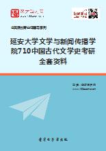 2018年延安大学文学与新闻传播学院710中国古代文学史考研全套资料