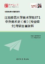 2018年江苏师范大学美术学院871中外美术史(教)[专业硕士]考研全套资料