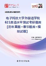 2021年电子科技大学外国语学院621英语水平测试考研题库【历年真题+章节题库+模拟试题】