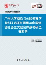 2018年广州大学政治与公民教育学院851毛泽东思想与中国特色社会主义理论体系考研全套资料