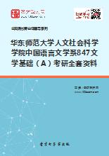 2018年华东师范大学人文社会科学学院中国语言文学系847文学基础(A)考研全套资料