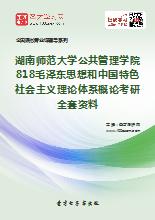 2019年湖南师范大学公共管理学院818毛泽东思想和中国特色社会主义理论体系概论考研全套资料