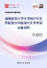 2019年湖南师范大学文学院878文学原理与中国现代文学考研全套资料