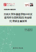 2020年兰州大学外国语学院448汉语写作与百科知识[专业硕士]考研全套资料