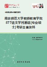 2019年南京师范大学教师教育学院877语文学科基础[专业硕士]考研全套资料