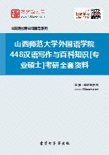 2018年山西师范大学外国语学院448汉语写作与百科知识[专业硕士]考研全套资料