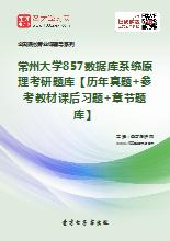 2020年常州大学857数据库系统原理考研题库【历年真题+参考教材课后习题+章节题库】