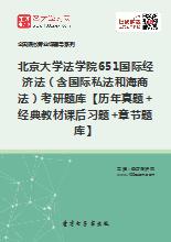 2019年北京大学法学院651国际经济法(含国际私法和海商法)考研题库【历年真题+经典教材课后习题+章节题库】