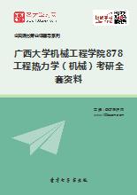 2018年广西大学机械工程学院878工程热力学(机械)考研全套资料