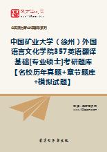 2018年中国矿业大学(徐州)外国语言文化学院357英语翻译基础[专业硕士]考研题库【名校历年真题+章节题库+模拟试题】