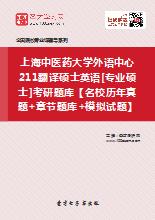 2019年上海中医药大学外语中心211翻译硕士英语[专业硕士]考研题库【名校历年真题+章节题库+模拟试题】