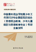 2018年中国青年政治学院青少年工作系813专业基础知识综合(思想政治教育、少年儿童组织与思想教育专业)考研全套资料