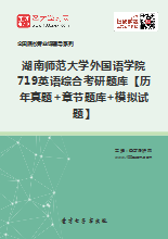 2019年湖南师范大学外国语学院719英语综合考研题库【历年真题+章节题库+模拟试题】