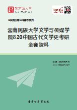 2019年云南民族大学文学与传媒学院820中国古代文学史考研全套资料
