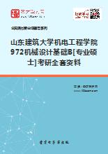 2019年山东建筑大学机电工程学院972机械设计基础B[专业硕士]考研全套资料