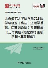 2020年北京师范大学法学院715法学综合五(宪法、法理学基础、民事诉讼法)考研题库【历年真题+指定教材课后习题+章节题库】