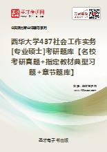 2020年西华大学437社会工作实务[专业硕士]考研题库【名校考研真题+指定教材典型习题+章节题库】