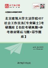2021年北京建筑大学文法学院437社会工作实务[专业硕士]考研题库【名校考研真题+参考教材课后习题+章节题库】