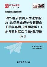 2020年对外经济贸易大学法学院751法学基础理论考研题库【历年真题(视频讲解)+参考教材课后习题+章节题库】