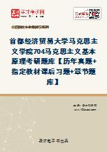 2020年首都经济贸易大学马克思主义学院704马克思主义基本原理考研题库【历年真题+指定教材课后习题+章节题库】