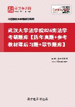 2021年武汉大学法学院826宪法学考研题库【历年真题+参考教材课后习题+章节题库】