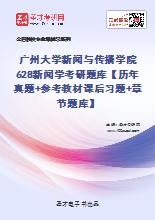 2021年广州大学新闻与传播学院628新闻学考研题库【历年真题+参考教材课后习题+章节题库】
