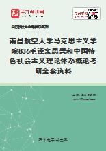 2021年南昌航空大学马克思主义学院836毛泽东思想和中国特色社会主义理论体系概论考研全套资料