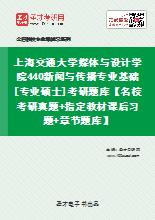 2020年上海交通大学媒体与设计学院440新闻与传播专业基础[专业硕士]考研题库【名校考研真题+指定教材课后习题+章节题库】