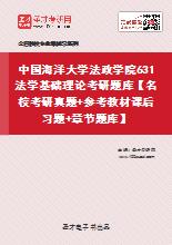 2021年中国海洋大学法政学院631法学基础理论考研题库【名校考研真题+参考教材课后习题+章节题库】