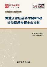 2021年黑龙江省社会科学院802政治学原理考研全套资料