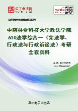 2021年中南林业科技大学政法学院610法学综合一(宪法学、行政法与行政诉讼法)考研全套资料