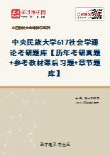 2021年中央民族大学《617社会学通论》考研题库【历年考研真题+参考教材课后习题+章节题库】