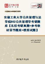 2021年安徽工业大学公共管理与法学院802公共管理学考研题库【名校考研真题+参考教材章节题库+模拟试题】
